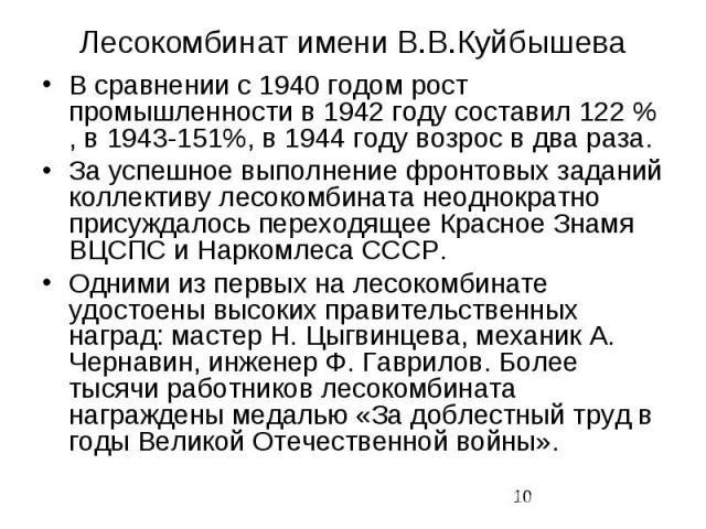 Лесокомбинат имени В.В.Куйбышева В сравнении с 1940 годом рост промышленности в 1942 году составил 122 % , в 1943-151%, в 1944 году возрос в два раза. За успешное выполнение фронтовых заданий коллективу лесокомбината неоднократно присуждалось перехо…