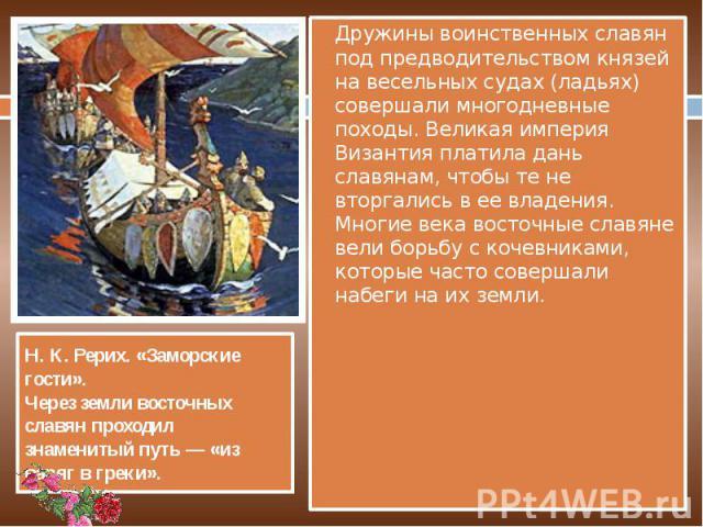 Дружины воинственных славян под предводительством князей на весельных судах (ладьях) совершали многодневные походы. Великая империя Византия платила дань славянам, чтобы те не вторгались в ее владения. Многие века восточные славяне вели борьбу с коч…