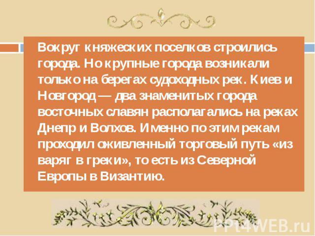 Вокруг княжеских поселков строились города. Но крупные города возникали только на берегах судоходных рек. Киев и Новгород — два знаменитых города восточных славян располагались на реках Днепр и Волхов. Именно по этим рекам проходил оживленный торгов…
