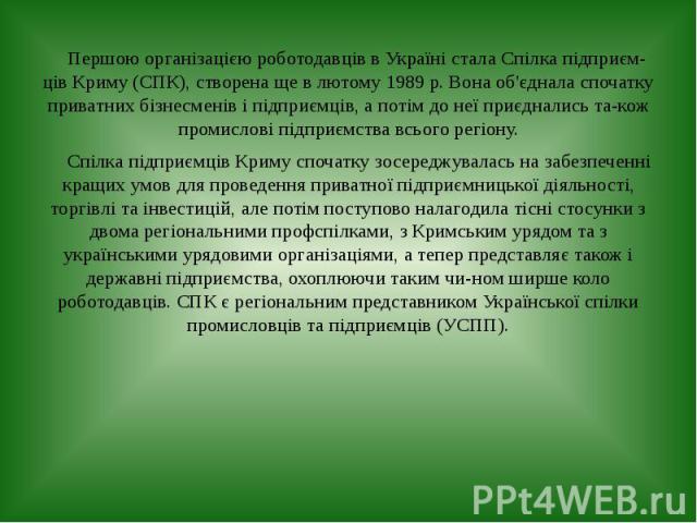 Першою організацією роботодавців в Україні стала Спілка підприємців Криму (СПК), створена ще в лютому 1989 р. Вона об'єднала спочатку приватних бізнесменів і підприємців, а потім до неї приєднались також промислові підприємства всього регі…