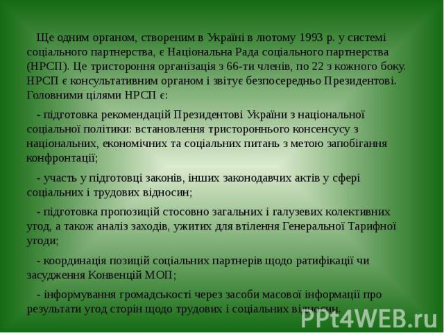 Ще одним органом, створеним в Україні в лютому 1993 р. у системі соціального партнерства, є Національна Рада соціального партнерства (НРСП). Це тристороння організація з 66-ти членів, по 22 з кожного боку. НРСП є консультативним органом і звітує без…