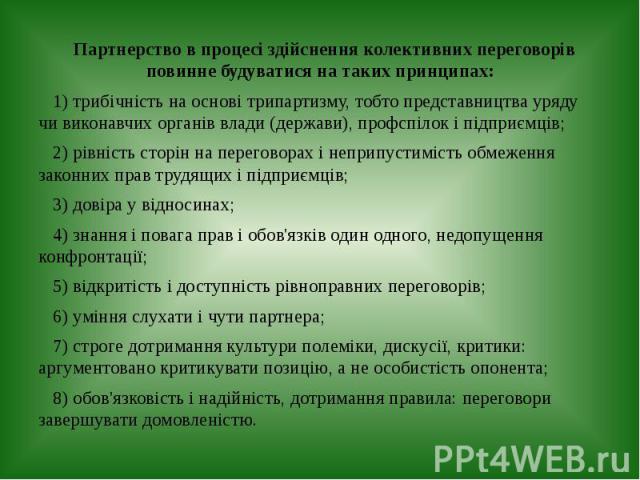 Партнерство в процесі здійснення колективних переговорів повинне будуватися на таких принципах: 1) трибічність на основі трипартизму, тобто представництва уряду чи виконавчих органів влади (держави), профспілок і підприємців; 2) рівність сторін на п…