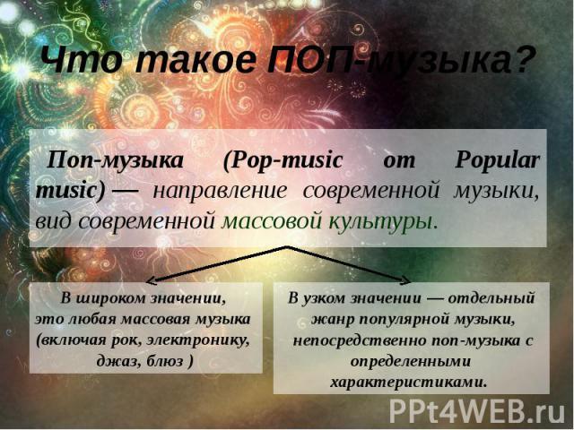 Что такое ПОП-музыка? Поп-музыка (Pop-music от Popular music)— направление современной музыки, вид современной массовой культуры.