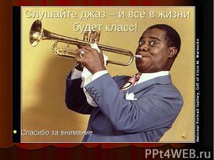 Слушайте джаз – и всё в жизни будет класс! Спасибо за внимание.