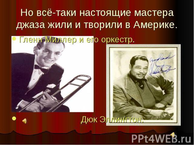 Но всё-таки настоящие мастера джаза жили и творили в Америке. Гленн Миллер и его оркестр. Дюк Эллингтон.