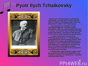 Pyotr Ilych Tchaikovsky is a Russian composer. He was born on the 25th of April
