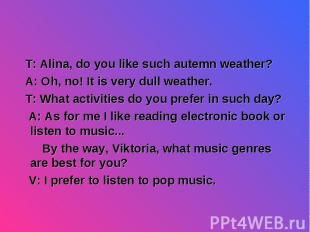 T: Alina, do you like such autemn weather? T: Alina, do you like such autemn wea
