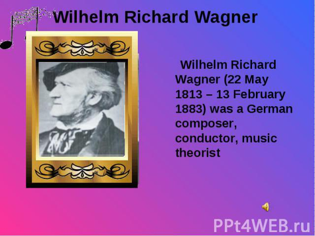 Wilhelm Richard Wagner (22 May 1813 – 13 February 1883) was a German composer, conductor, music theorist Wilhelm Richard Wagner (22 May 1813 – 13 February 1883) was a German composer, conductor, music theorist
