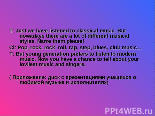 T: Just we have listened to classical music. But nowadays there are a lot of different musical styles. Name them please! T: Just we have listened to classical music. But nowadays there are a lot of different musical styles. Name them please! Cl: Pop…