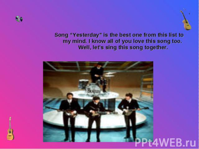 "Song ""Yesterday"" is the best one from this list to my mind. I know all of you love this song too. Well, let's sing this song together. Song ""Yesterday"" is the best one from this list to my mind. I know all of you love this song too. Well, let's sing…"