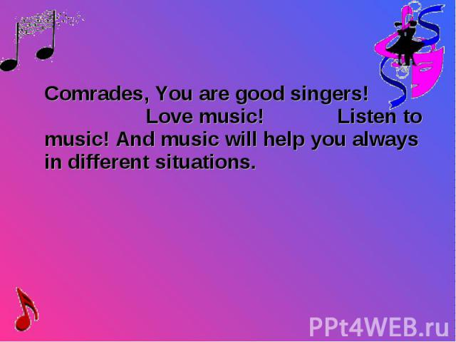 Comrades, You are good singers! Love music! Listen to music! And music will help you always in different situations. Comrades, You are good singers! Love music! Listen to music! And music will help you always in different situations.