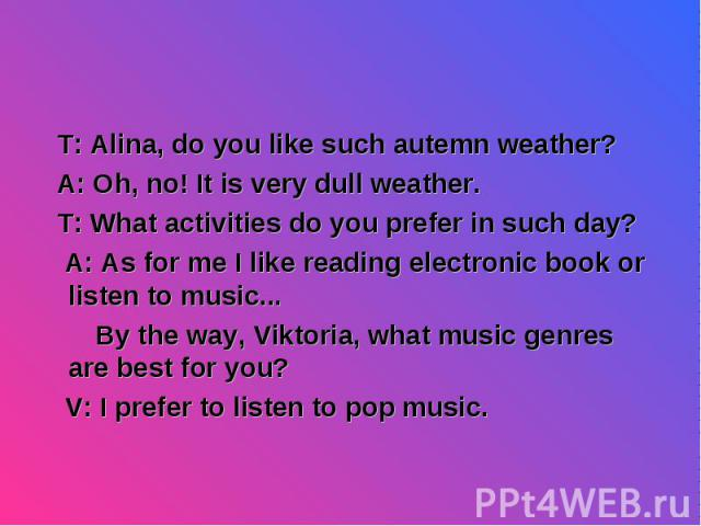 T: Alina, do you like such autemn weather? T: Alina, do you like such autemn weather? A: Oh, no! It is very dull weather. T: What activities do you prefer in such day? A: As for me I like reading electronic book or listen to music... By the way, Vik…