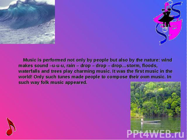 Music is performed not only by people but also by the nature: wind makes sound –u-u-u, rain – drop – drop – drop…storm, floods, waterfalls and trees play charming music. It was the first music in the world! Only such tunes made people to compose the…