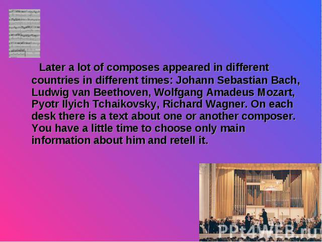 Later a lot of composes appeared in different countries in different times: Johann Sebastian Bach, Ludwig van Beethoven, Wolfgang Amadeus Mozart, Pyotr Ilyich Tchaikovsky, Richard Wagner. On each desk there is a text about one or another composer. Y…