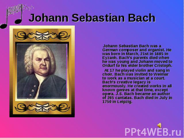 Johann Sebastian Bach was a German composer and organist. He was born in March, 21st in 1685 in Eyzanh. Bach's parents died when he was young and Johann moved to Ordurf to his elder brother Cristoph. At 17 he played violin and sang in choir. Bach wa…