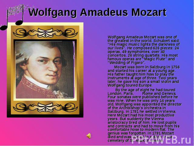 "Wolfgang Amadeus Mozart was one of the greatest in the world. Schubert said: ""His magic music lights the darkness of our lives"". He composed 626 pieces: 24 operas, 49 symphonies, over 40 concertos, 26 string quartets. His most famous operas are ""Mag…"