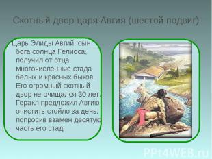 Скотный двор царя Авгия (шестой подвиг) Царь Элиды Авгий, сын бога солнца Гелиос