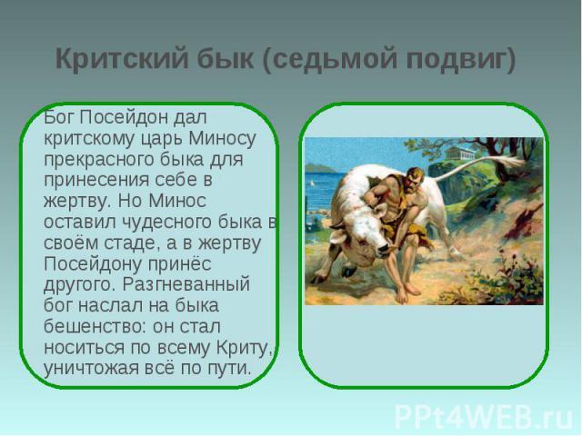 Критский бык (седьмой подвиг) Бог Посейдон дал критскому царь Миносу прекрасного быка для принесения себе в жертву. Но Минос оставил чудесного быка в своём стаде, а в жертву Посейдону принёс другого. Разгневанный бог наслал на быка бешенство: он ста…