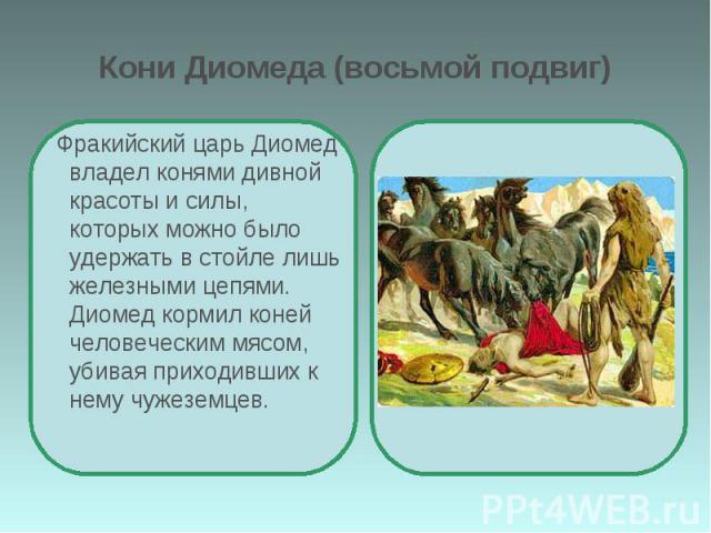 Кони Диомеда (восьмой подвиг) Фракийский царь Диомед владел конями дивной красоты и силы, которых можно было удержать в стойле лишь железными цепями. Диомед кормил коней человеческим мясом, убивая приходивших к нему чужеземцев.