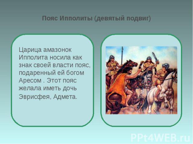 Пояс Ипполиты (девятый подвиг) Царица амазонок Ипполита носила как знак своей власти пояс, подаренный ей богом Аресом . Этот пояс желала иметь дочь Эврисфея, Адмета.