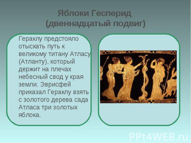 Яблоки Гесперид (двеннадцатый подвиг) Гераклу предстояло отыскать путь к великому титану Атласу (Атланту), который держит на плечах небесный свод у края земли. Эврисфей приказал Гераклу взять с золотого дерева сада Атласа три золотых яблока.
