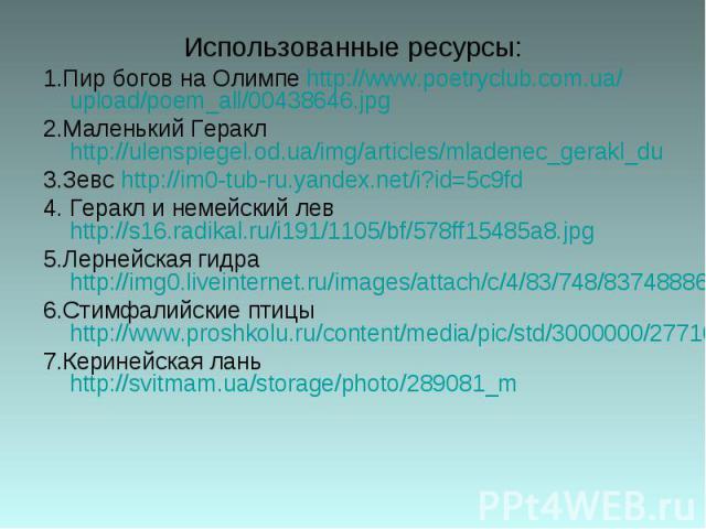 Использованные ресурсы: 1.Пир богов на Олимпе http://www.poetryclub.com.ua/upload/poem_all/00438646.jpg 2.Маленький Геракл http://ulenspiegel.od.ua/img/articles/mladenec_gerakl_du 3.Зевс http://im0-tub-ru.yandex.net/i?id=5c9fd 4. Геракл и немейский …