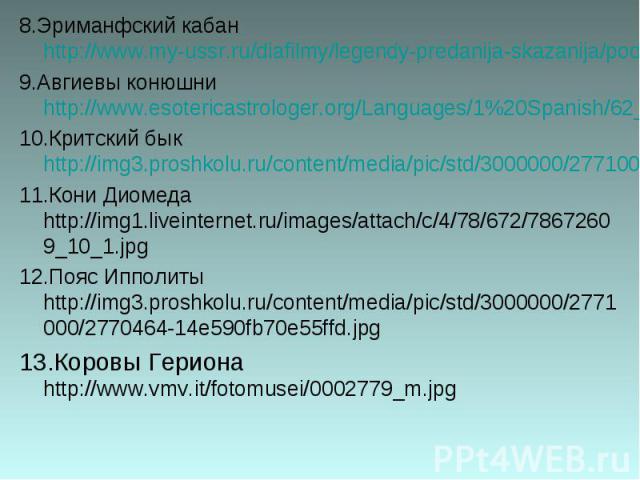 8.Эриманфский кабан http://www.my-ussr.ru/diafilmy/legendy-predanija-skazanija/podvigi-gerakla/21-podvigi-gerakla.jpg 9.Авгиевы конюшни http://www.esotericastrologer.org/Languages/1%20Spanish/62_Acuario_2013_files/image006.jpg 10.Критский бык http:/…