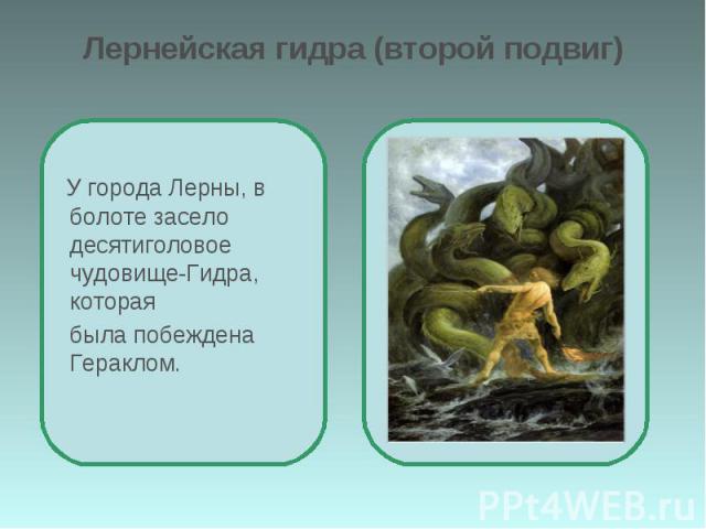Лернейская гидра (второй подвиг) У города Лерны, в болоте засело десятиголовое чудовище-Гидра, которая была побеждена Гераклом.