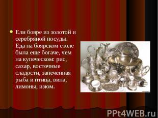 Ели бояре из золотой и серебряной посуды. Еда на боярском столе была еще богаче,