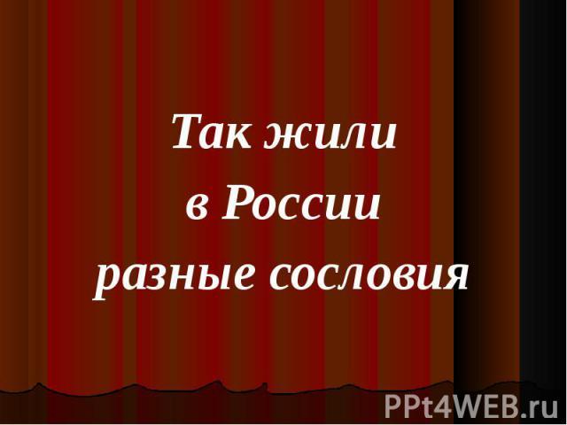 Так жили Так жили в России разные сословия