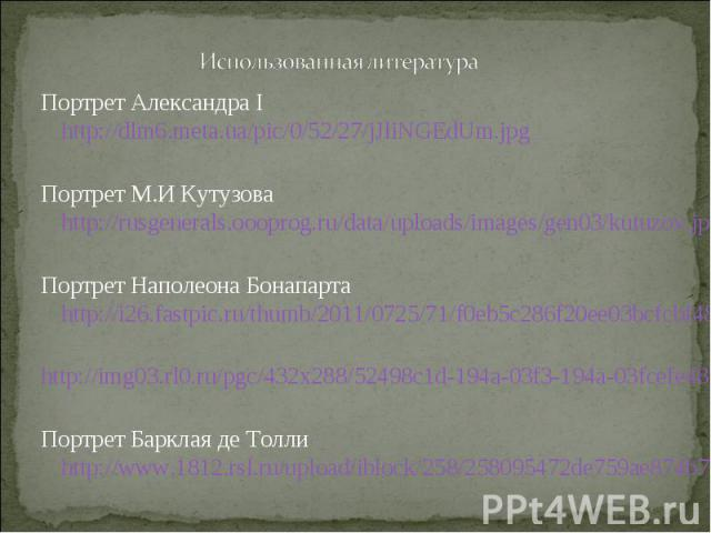 Портрет Александра I http://dlm6.meta.ua/pic/0/52/27/jJliNGEdUm.jpg Портрет Александра I http://dlm6.meta.ua/pic/0/52/27/jJliNGEdUm.jpg Портрет М.И Кутузова http://rusgenerals.oooprog.ru/data/uploads/images/gen03/kutuzov.jpg Портрет Наполеона Бонапа…
