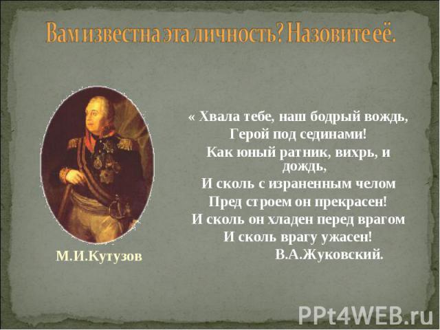 « Хвала тебе, наш бодрый вождь, Герой под сединами! Как юный ратник, вихрь, и дождь, И сколь с израненным челом Пред строем он прекрасен! И сколь он хладен перед врагом И сколь врагу ужасен! В.А.Жуковский.