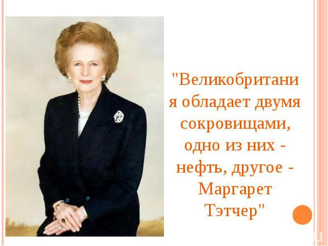 """""""Великобритания обладает двумя сокровищами, одно из них - нефть, другое - Маргарет Тэтчер"""""""