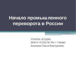 Начало промышленного переворота в России Учитель истории МАОУ «СОШ № 76» г. Перм
