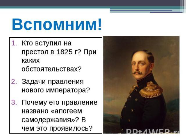 Вспомним! Кто вступил на престол в 1825 г? При каких обстоятельствах? Задачи правления нового императора? Почему его правление названо «апогеем самодержавия»? В чем это проявилось?