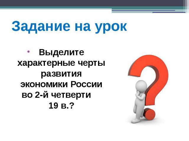 Задание на урок Выделите характерные черты развития экономики России во 2-й четверти 19 в.?