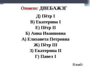 Д) Пётр I Д) Пётр I В) Екатерина I Е) Пётр II Б) Анна Иоанновна А) Елизавета Пет