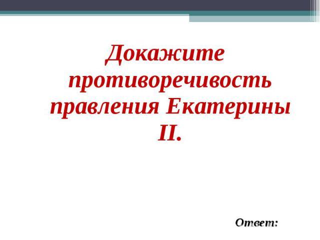 Докажите противоречивость правления Екатерины II. Докажите противоречивость правления Екатерины II.