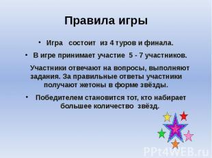 Правила игры Игра состоит из 4 туров и финала. В игре принимает участие 5 - 7 уч