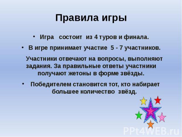 Правила игры Игра состоит из 4 туров и финала. В игре принимает участие 5 - 7 участников. Участники отвечают на вопросы, выполняют задания. За правильные ответы участники получают жетоны в форме звёзды. Победителем становится тот, кто набирает больш…