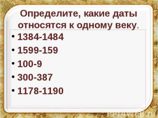 Определите, какие даты относятся к одному веку. 1384-1484 1599-159 100-9 300-387