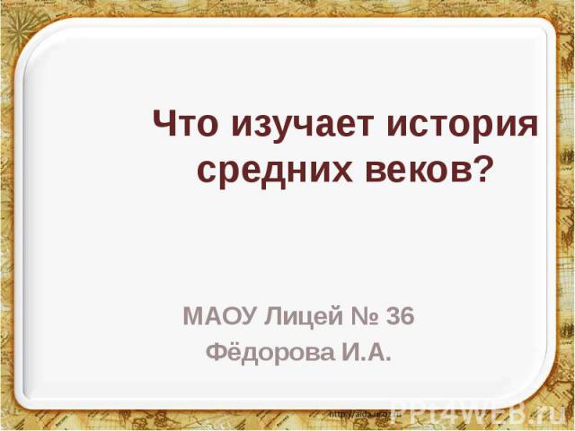 Что изучает история средних веков? МАОУ Лицей № 36 Фёдорова И.А.