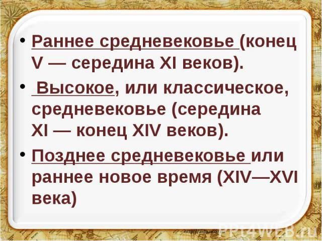 Раннее средневековье (конец V— середина XI веков). Раннее средневековье (конец V— середина XI веков). Высокое, или классическое, средневековье (середина XI— конец XIV веков). Позднее средневековье или раннее новое время (XIV—XVI века)