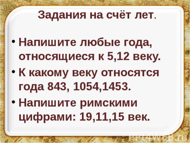 Задания на счёт лет. Напишите любые года, относящиеся к 5,12 веку. К какому веку относятся года 843, 1054,1453. Напишите римскими цифрами: 19,11,15 век.