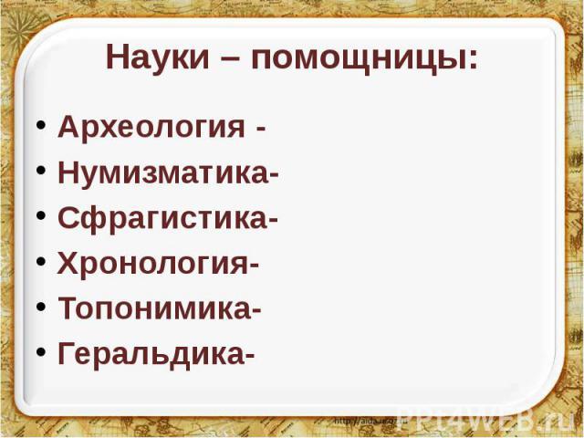 Науки – помощницы: Археология - Нумизматика- Сфрагистика- Хронология- Топонимика- Геральдика-