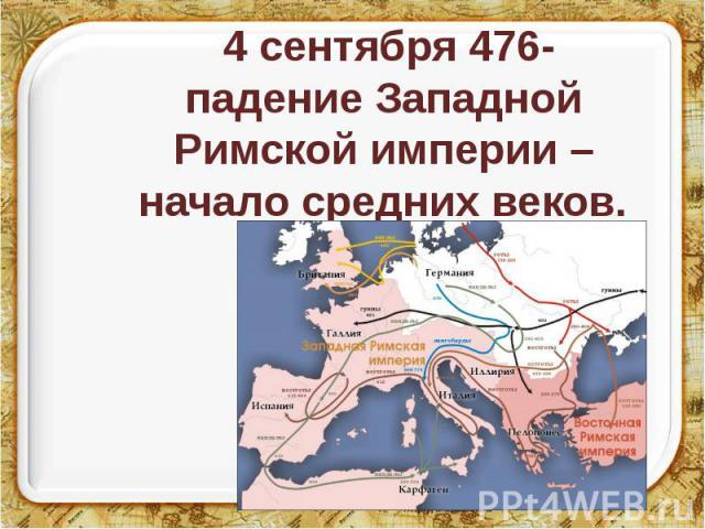 4 сентября 476- падение Западной Римской империи – начало средних веков.