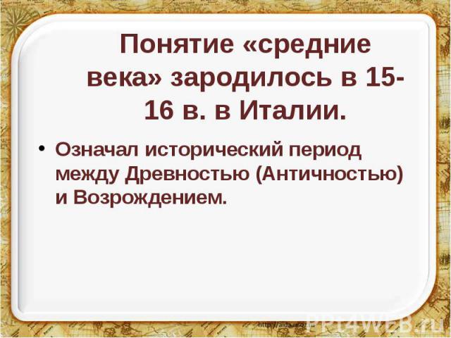 Понятие «средние века» зародилось в 15-16 в. в Италии. Означал исторический период между Древностью (Античностью) и Возрождением.