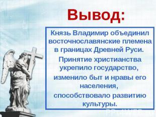 Вывод: Князь Владимир объединил восточнославянские племена в границах Древней Ру