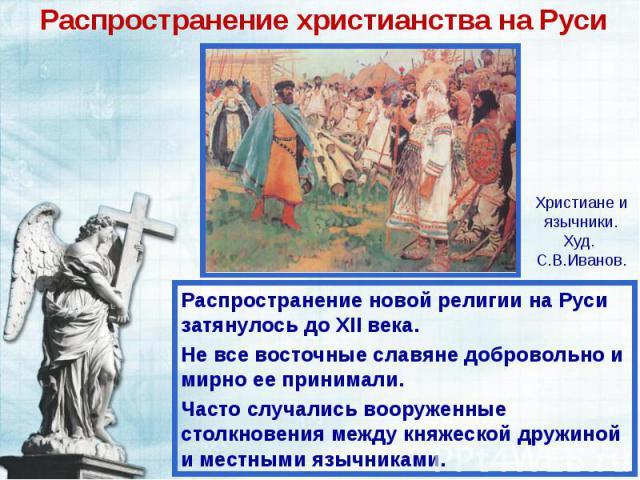 Распространение христианства на Руси Распространение новой религии на Руси затянулось до ХII века. Не все восточные славяне добровольно и мирно ее принимали. Часто случались вооруженные столкновения между княжеской дружиной и местными язычниками.