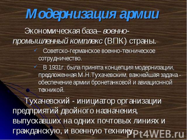 Экономическая база– военно-промышленный комплекс (ВПК) страны. Экономическая база– военно-промышленный комплекс (ВПК) страны. Советско-германское военно-техническое сотрудничество. В 1931г. была принята концепция модернизации, предложенная М.Н.Тухач…